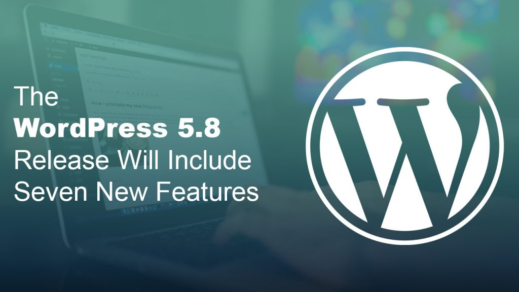 The WordPress 5.8 Release Will Include Seven New Features