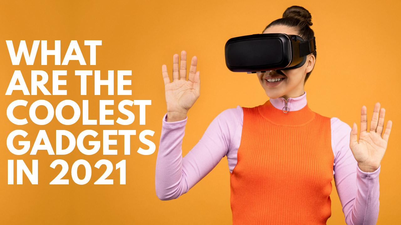 What Are The Coolest Gadgets In 2021